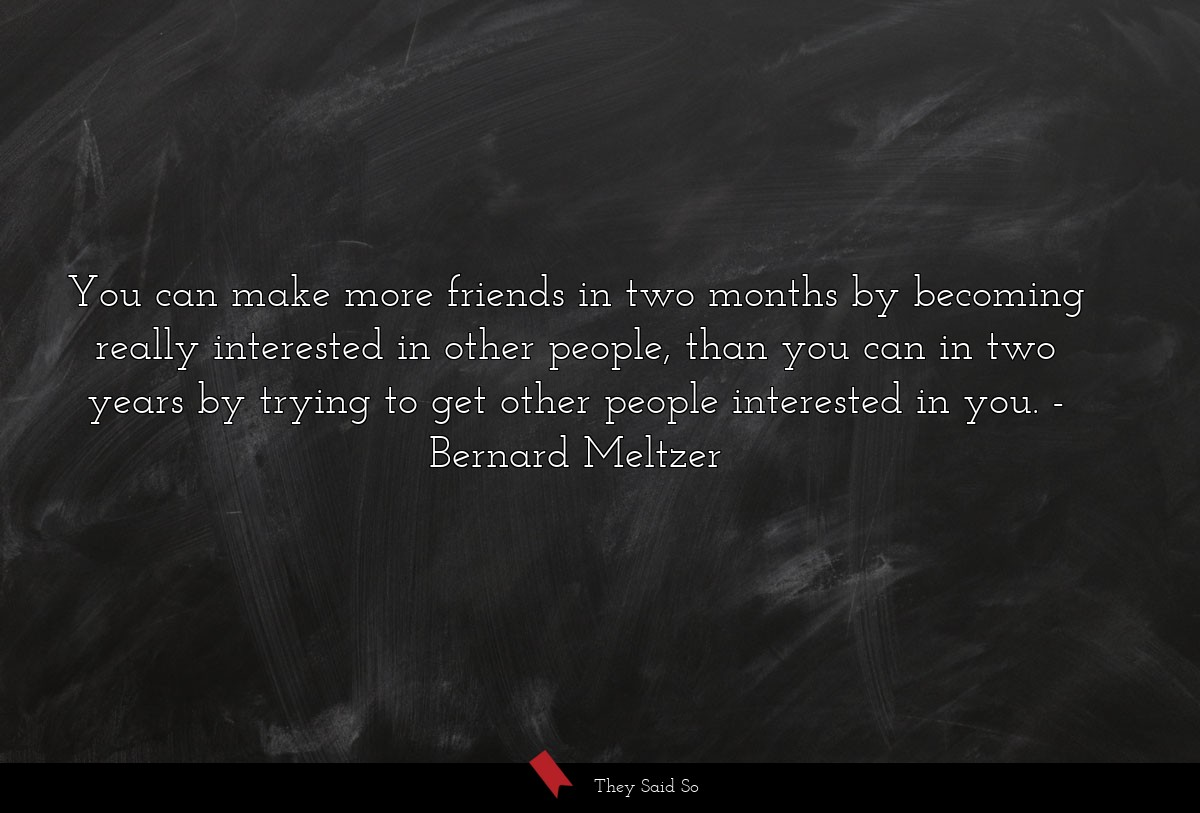 You can make more friends in two months by... | Bernard Meltzer