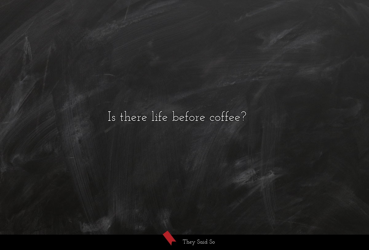 Is there life before coffee?...