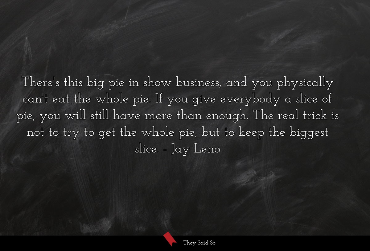 There's this big pie in show business, and you... | Jay Leno