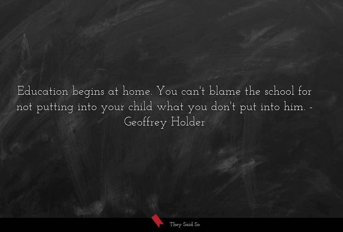 Education begins at home. You can't blame the school for not putting into your child what you don't put into him. Geoffrey Holder
