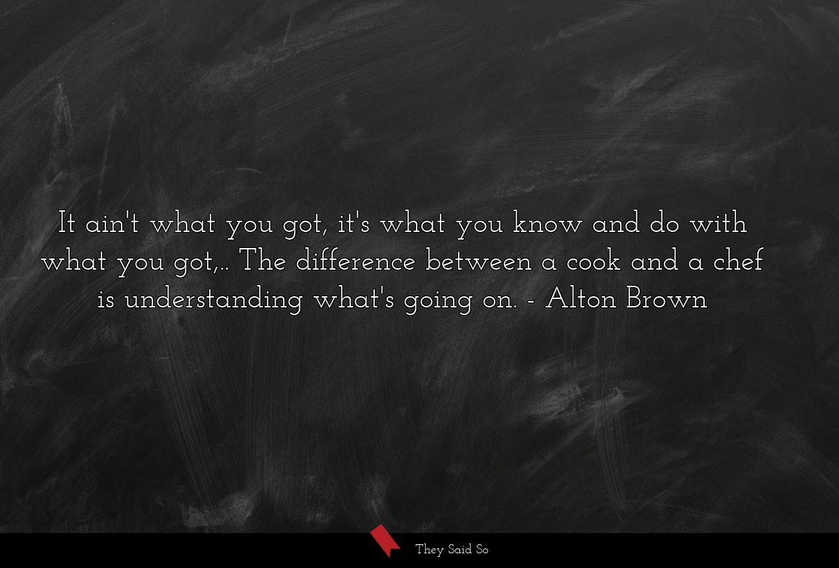 It ain't what you got, it's what you know and do... | Alton Brown