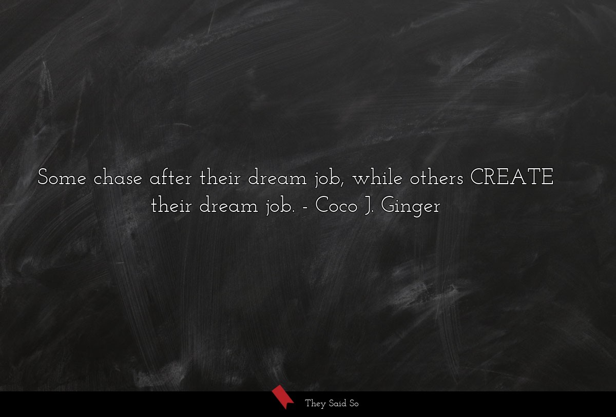Some chase after their dream job, while others... | Coco J. Ginger