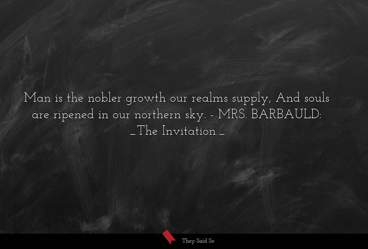 Man is the nobler growth our realms supply, And... | MRS. BARBAULD: _The Invitation._