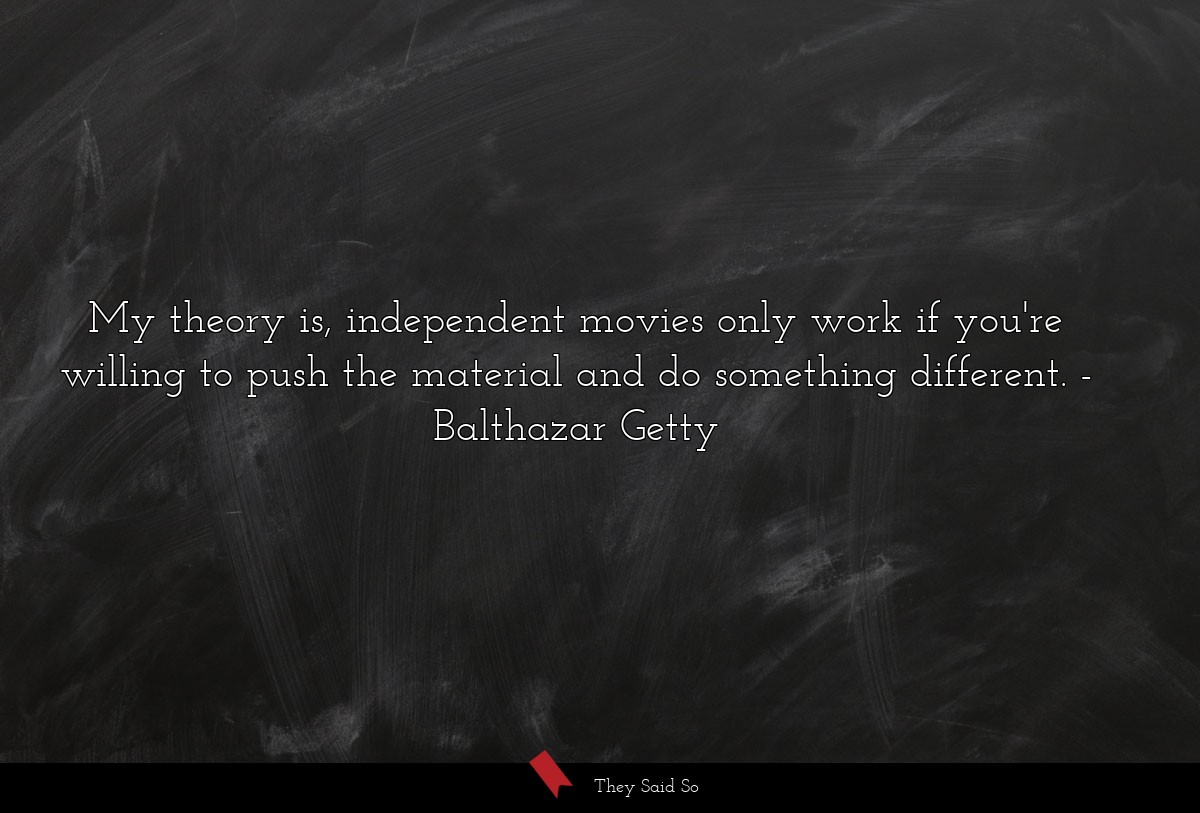 My theory is, independent movies only work if... | Balthazar Getty
