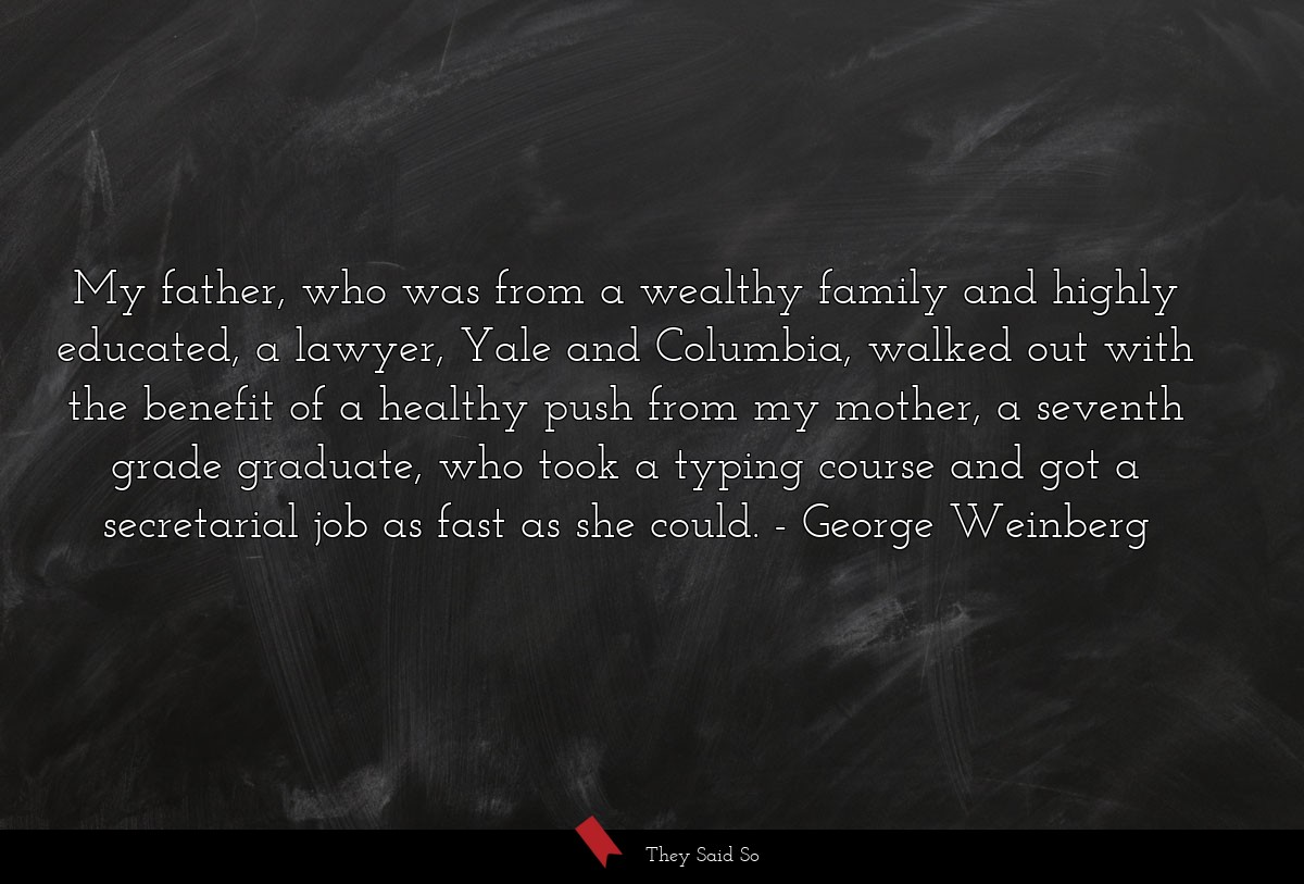 My father, who was from a wealthy family and... | George Weinberg