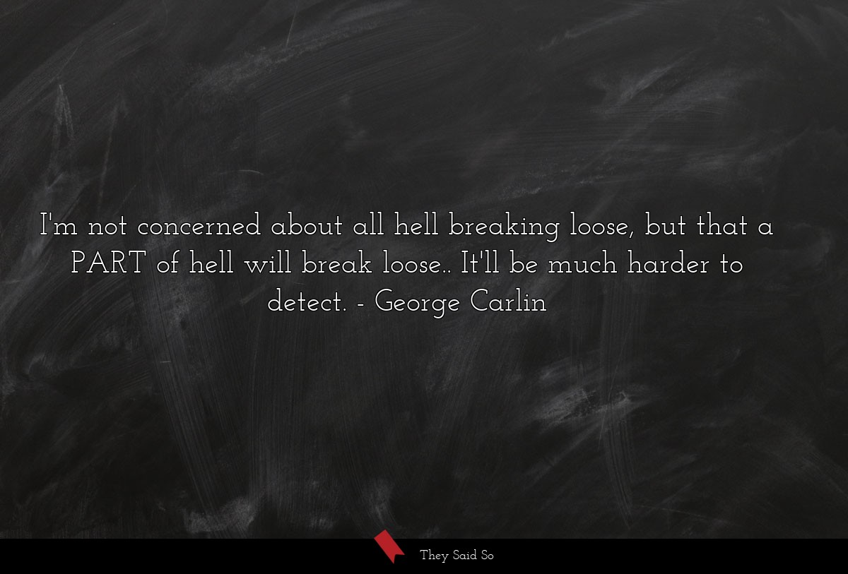I'm not concerned about all hell breaking loose, but that a PART of hell will break loose.. It'll be much harder to detect. George Carlin
