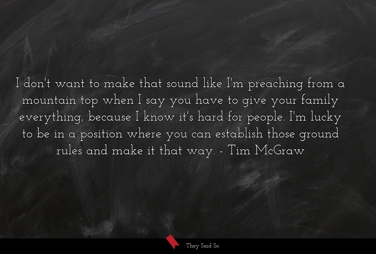 I don't want to make that sound like I'm... | Tim McGraw