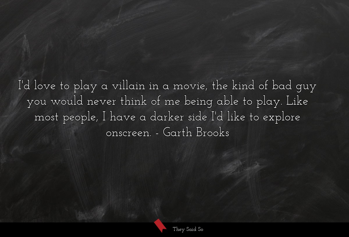I'd love to play a villain in a movie, the kind... | Garth Brooks