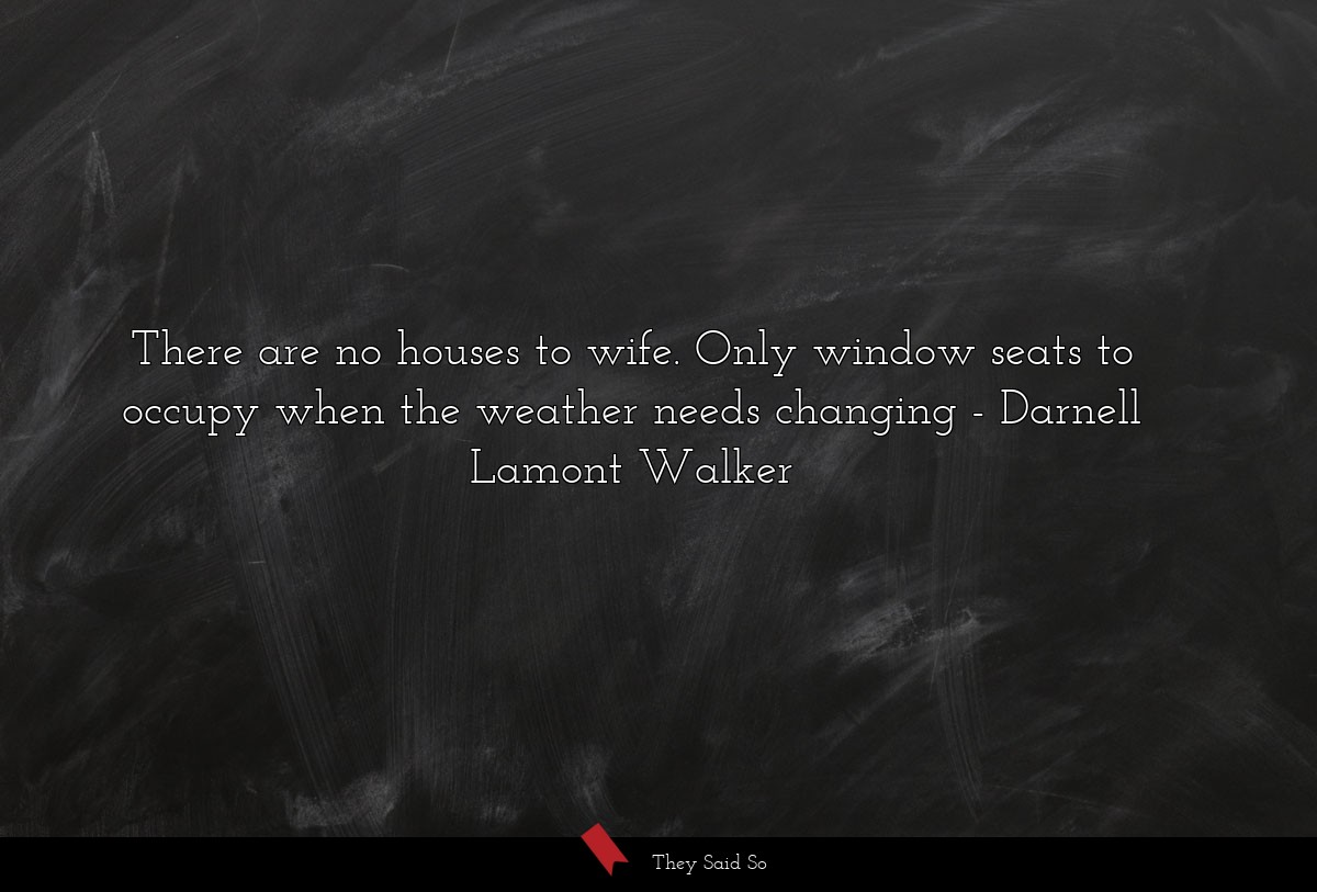 there are no houses to wife. only window seats to... | Darnell Lamont Walker