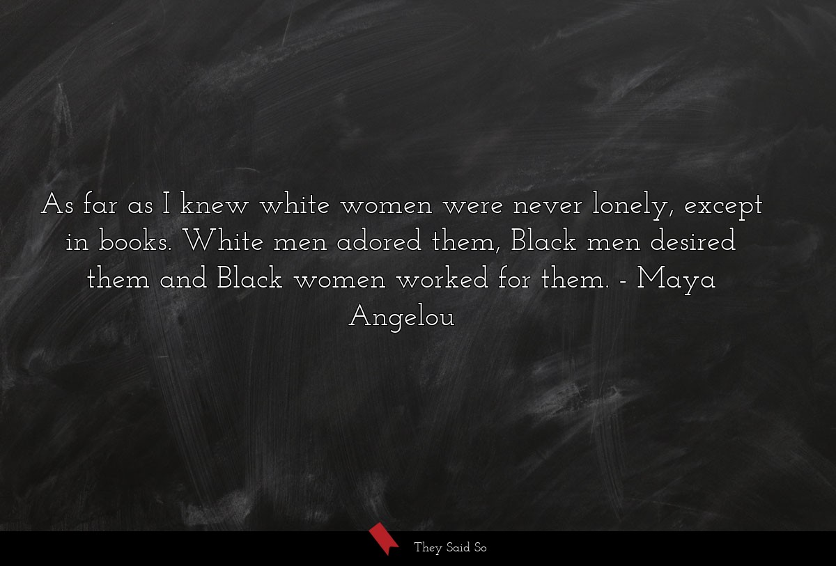 As far as I knew white women were never lonely,... | Maya Angelou