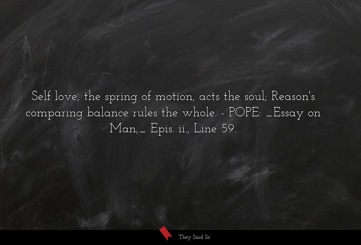 Self love, the spring of motion, acts the soul;... | POPE: _Essay on Man,_ Epis. ii., Line 59.