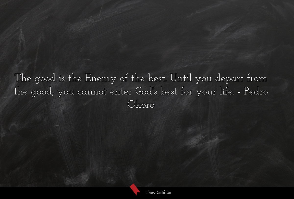 The good is the Enemy of the best. Until you... | Pedro Okoro