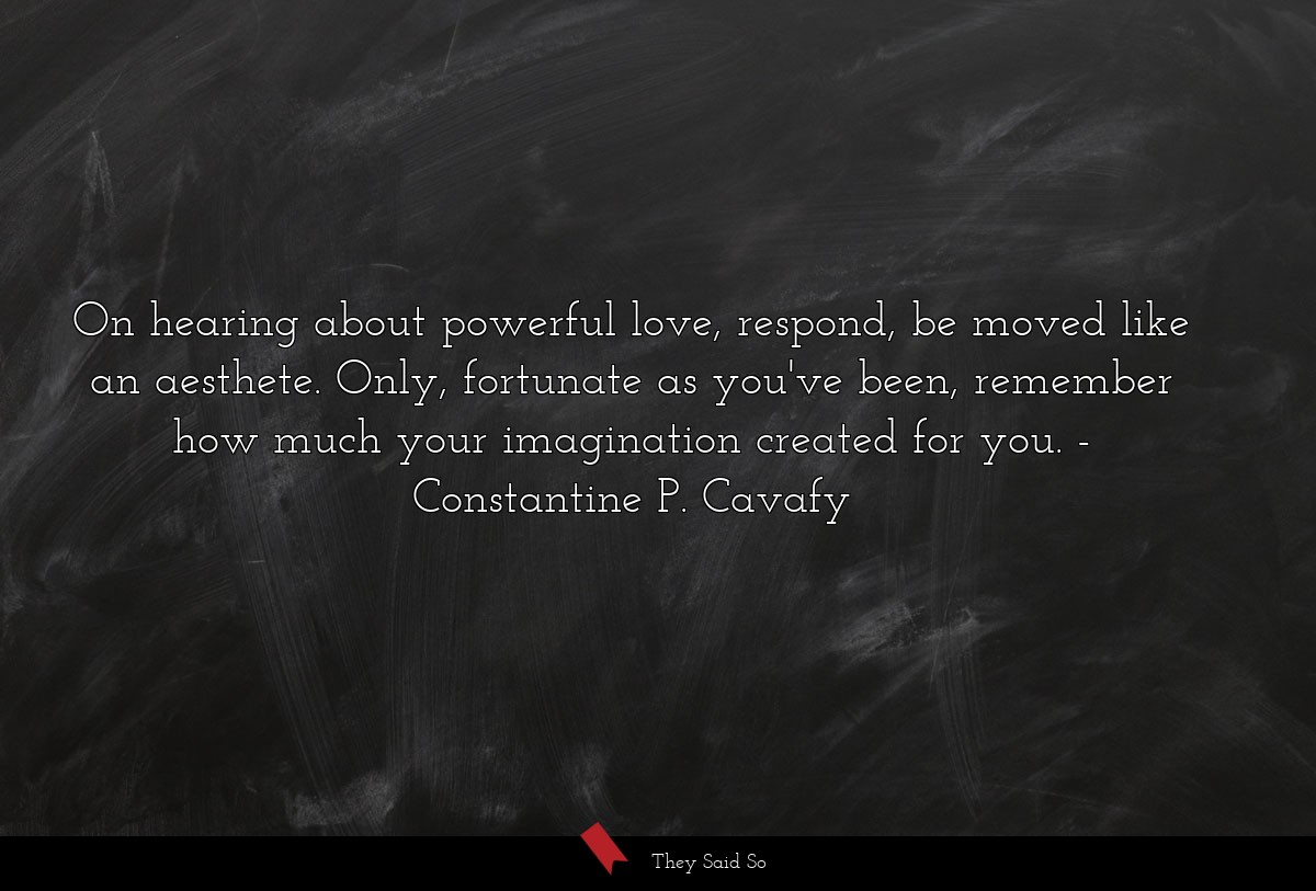 On hearing about powerful love, respond, be moved... | Constantine P. Cavafy