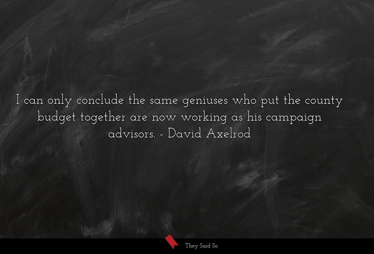 I can only conclude the same geniuses who put the... | David Axelrod