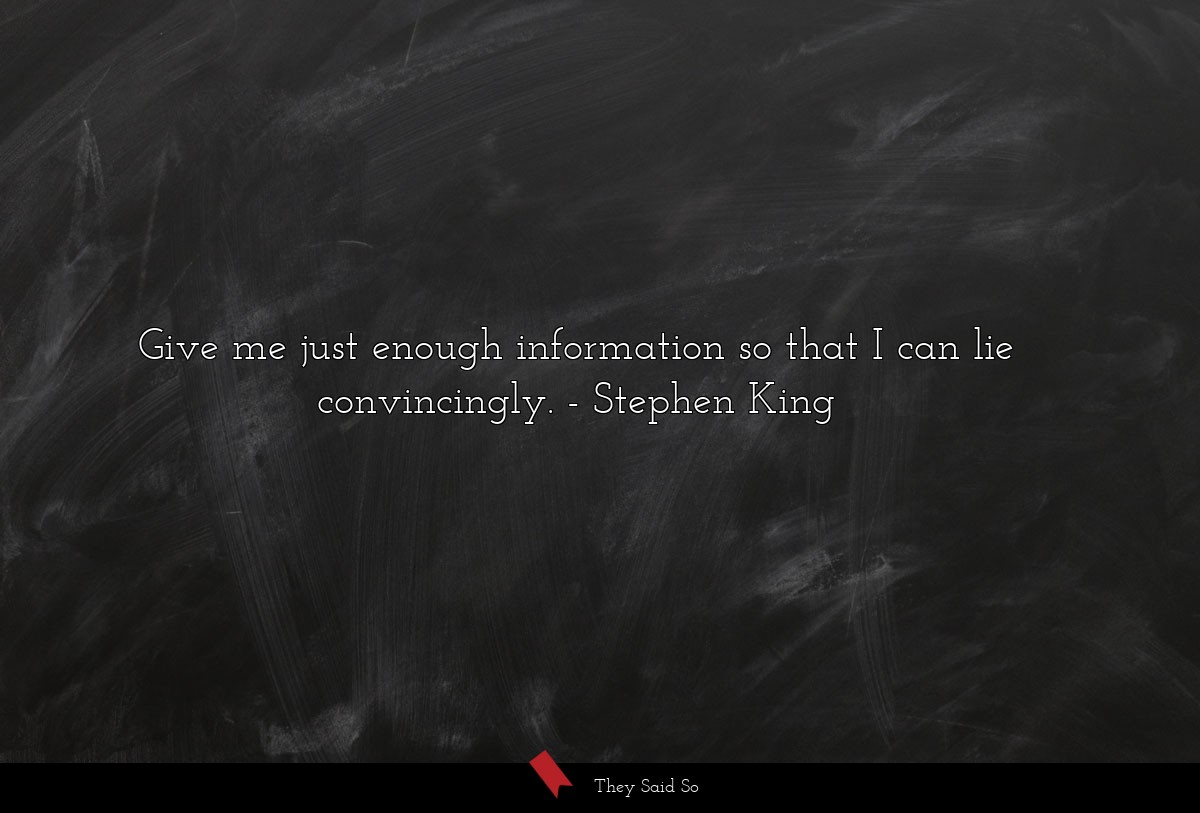 Give me just enough information so that I can lie... | Stephen King