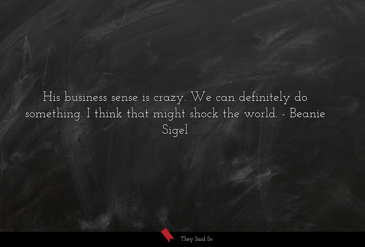 His business sense is crazy. We can definitely do... | Beanie Sigel