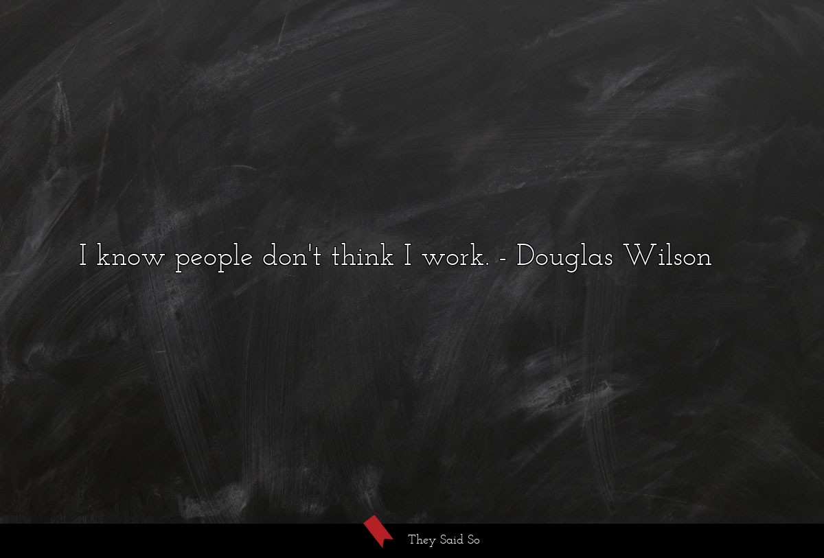 I know people don't think I work.... | Douglas Wilson
