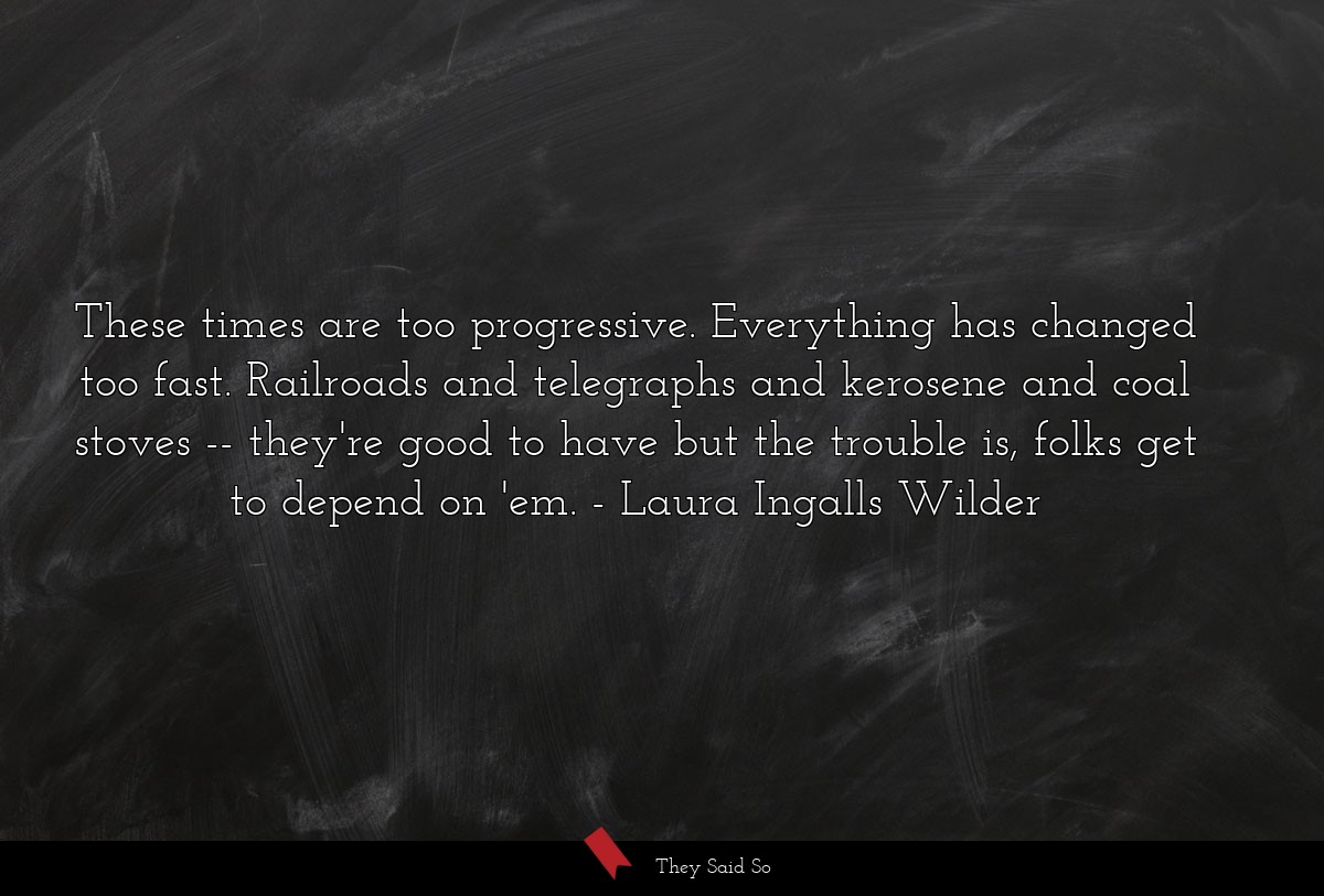 These times are too progressive. Everything has... | Laura Ingalls Wilder