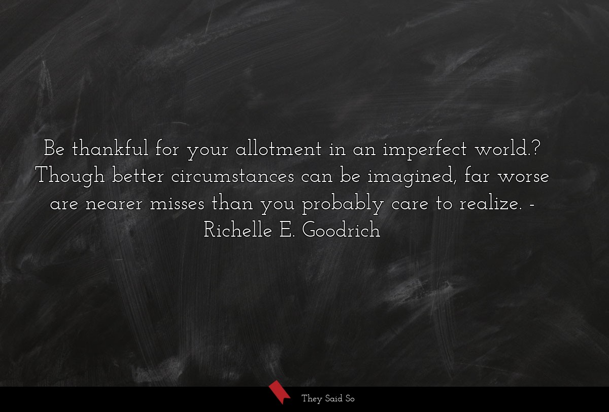 Be thankful for your allotment in an imperfect... | Richelle E. Goodrich