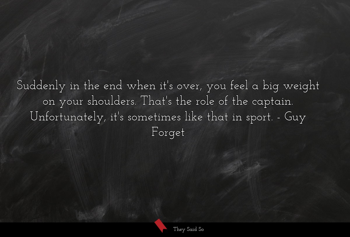 Suddenly in the end when it's over, you feel a... | Guy Forget