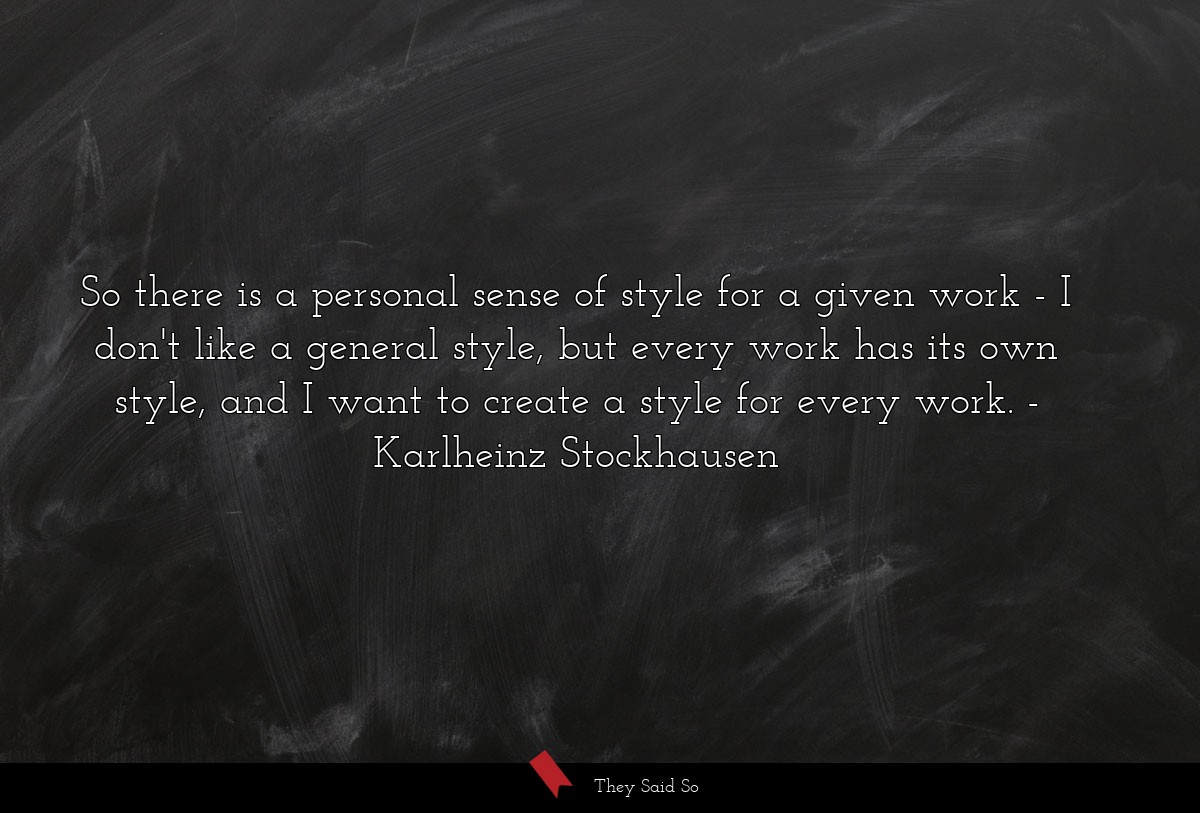So there is a personal sense of style for a given... | Karlheinz Stockhausen