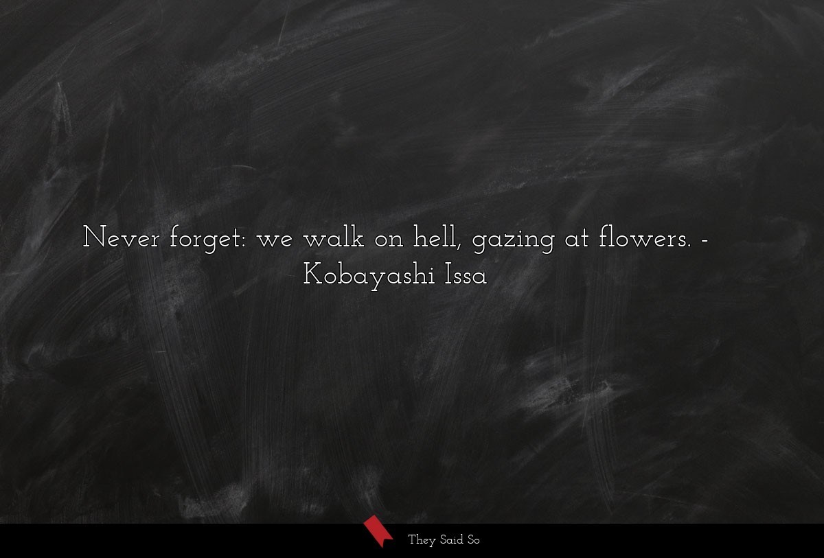 Never forget:we walk on hell,gazing at flowers.... | Kobayashi Issa