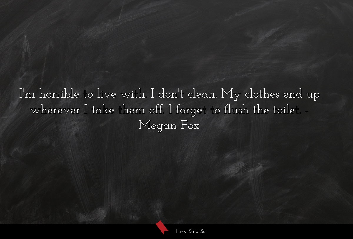 I'm horrible to live with. I don't clean. My... | Megan Fox