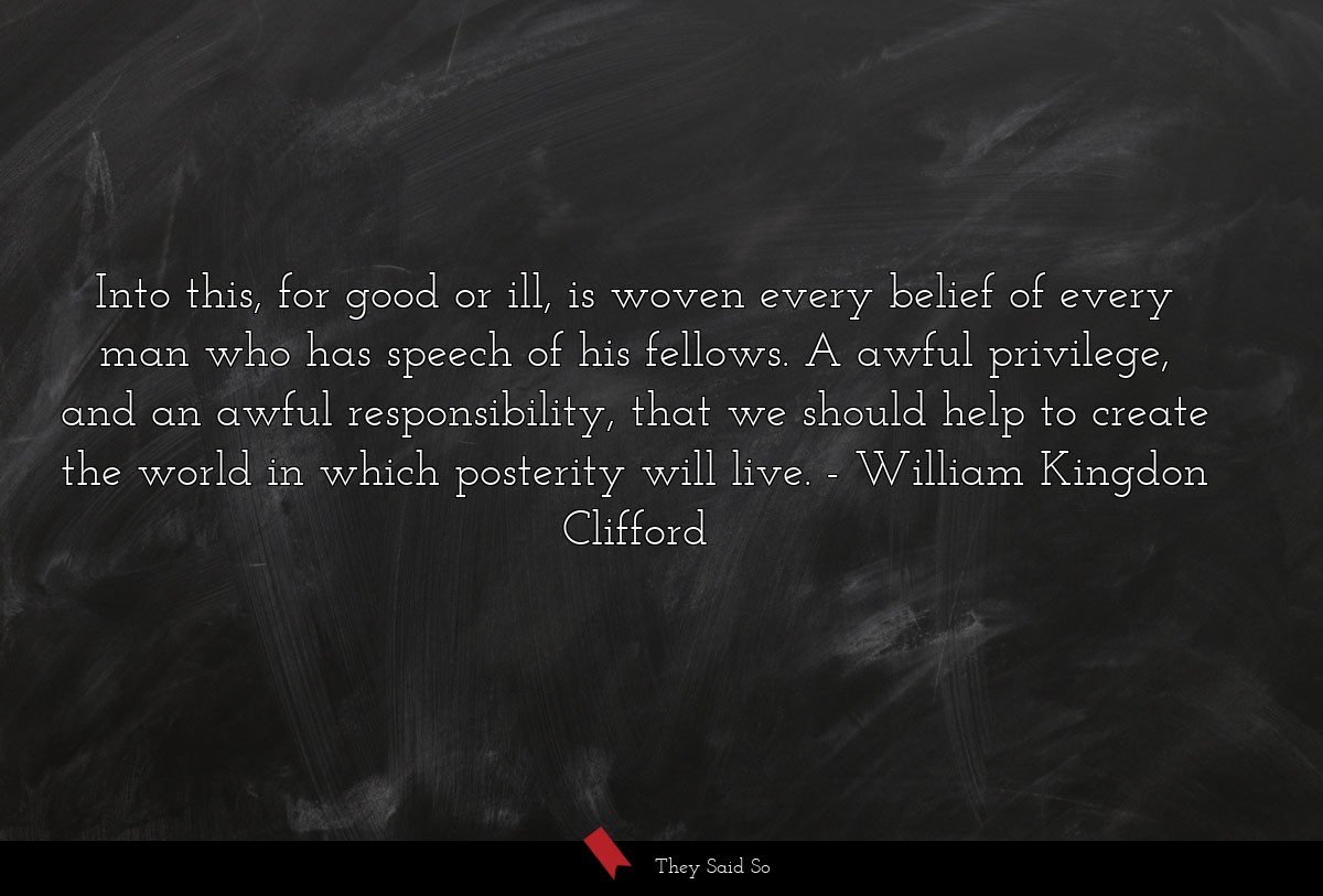 Into this, for good or ill, is woven every belief... | William Kingdon Clifford