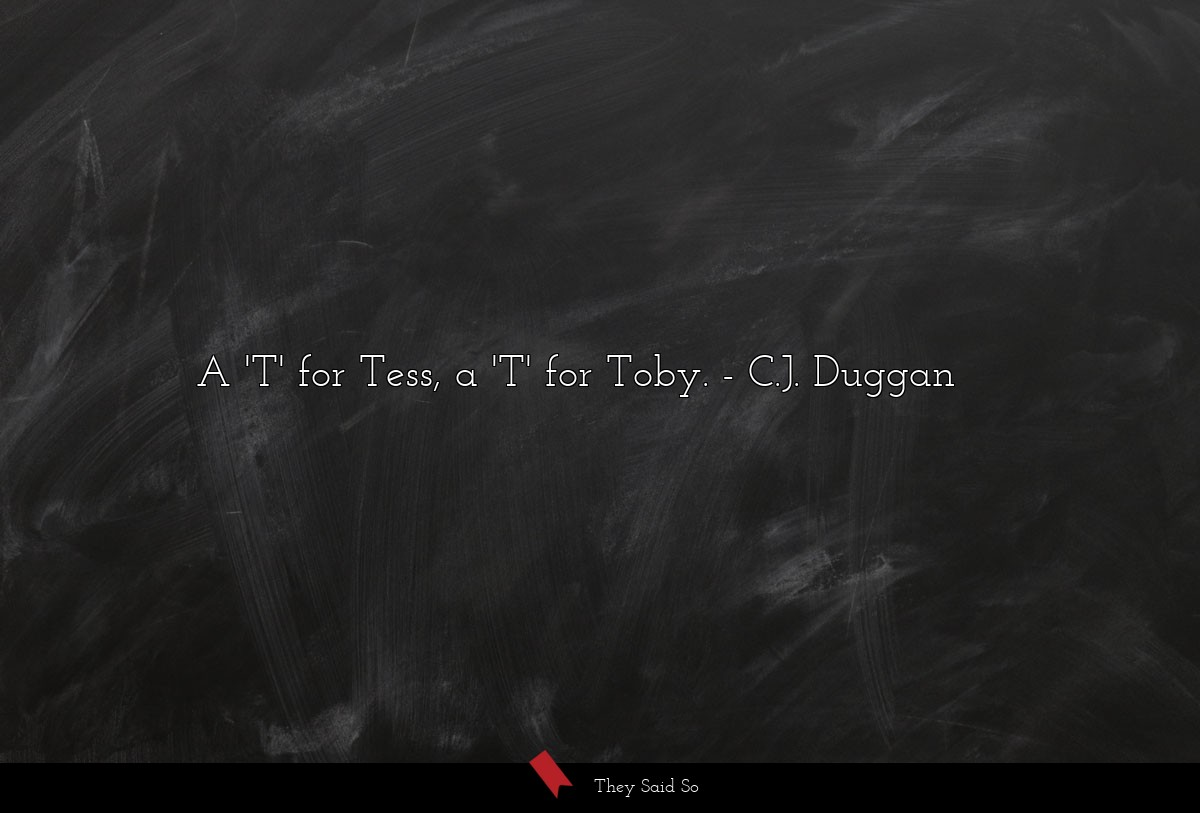 A 'T' for Tess, a 'T' for Toby. ... | C.J. Duggan