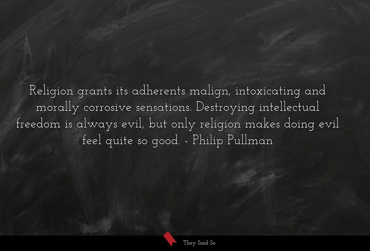 Religion grants its adherents malign,... | Philip Pullman
