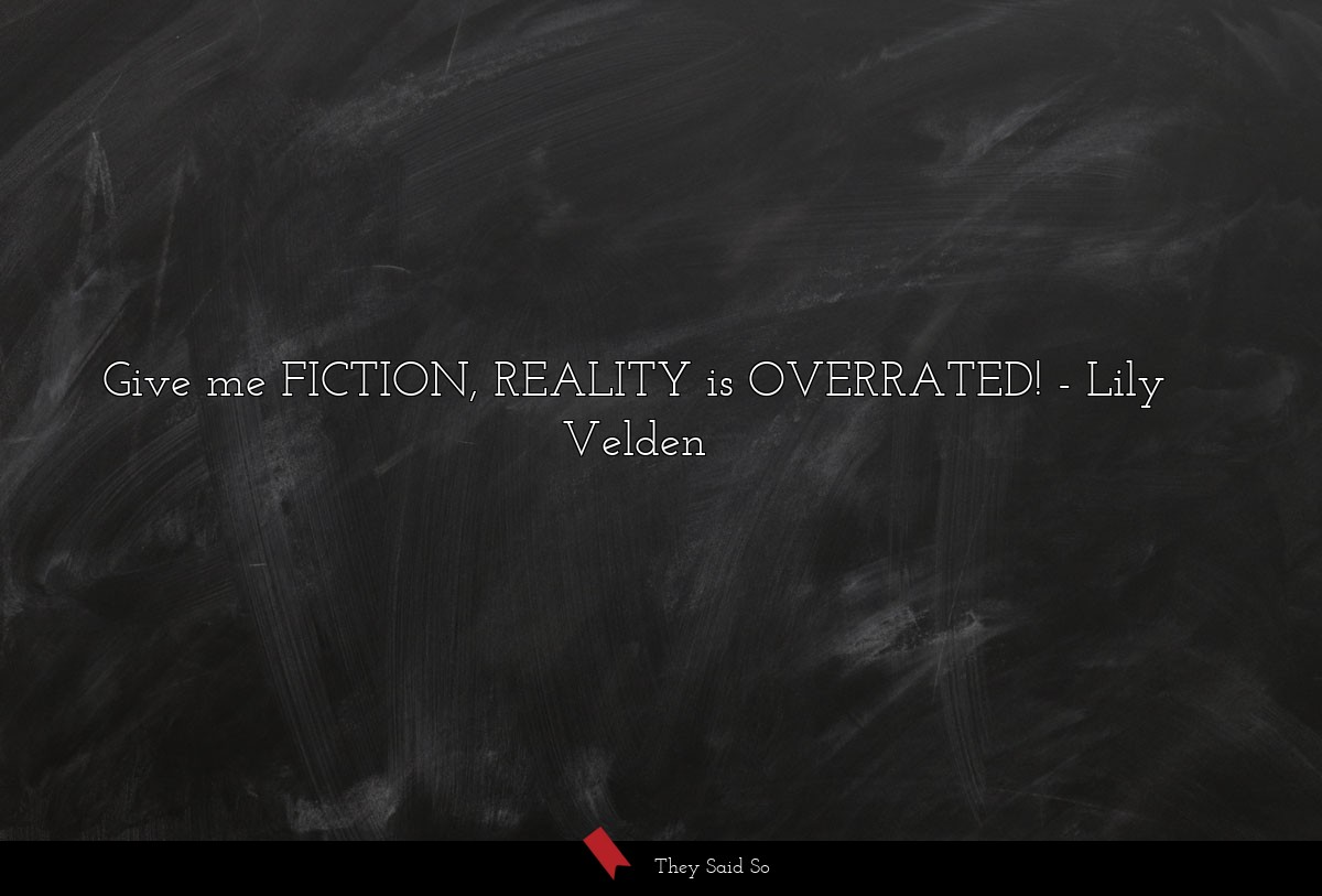 Give me FICTION, REALITY is OVERRATED!... | Lily Velden