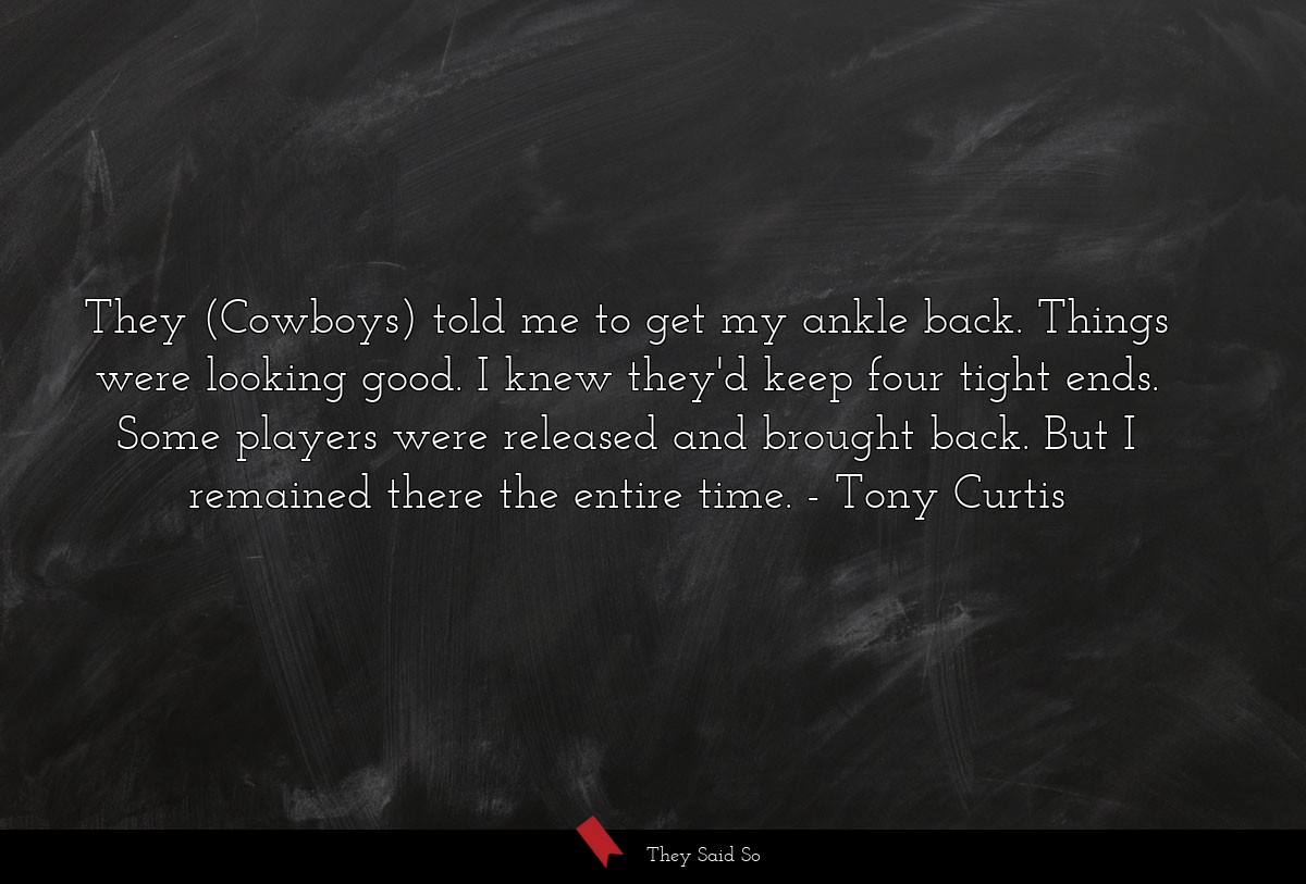 They (Cowboys) told me to get my ankle back.... | Tony Curtis