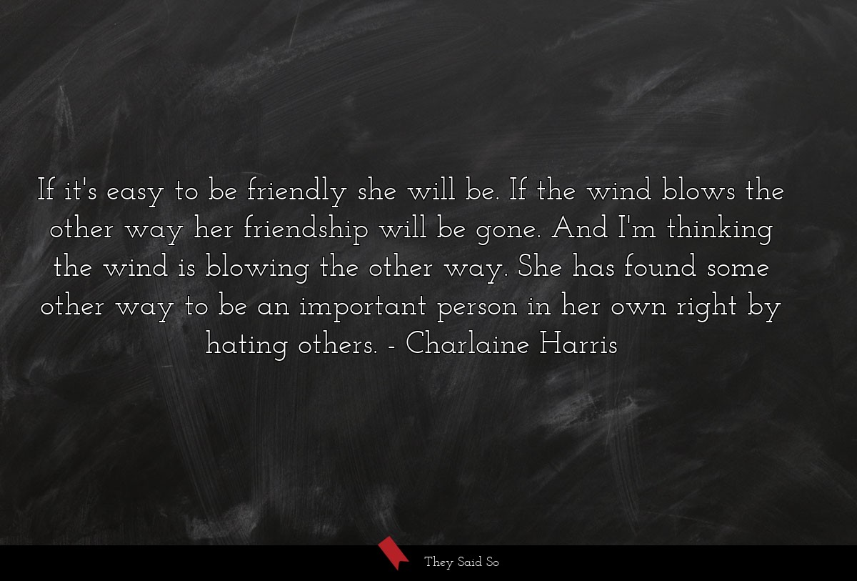 If it's easy to be friendly she will be. If the... | Charlaine Harris