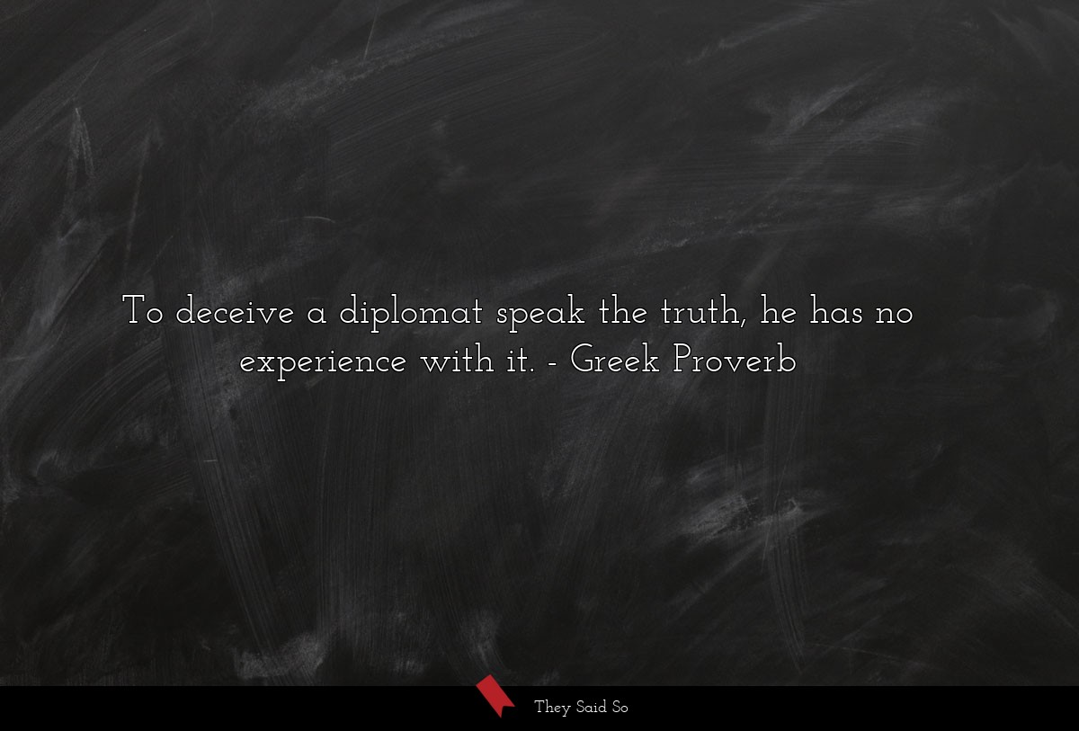 To deceive a diplomat speak the truth, he has no... | Greek Proverb