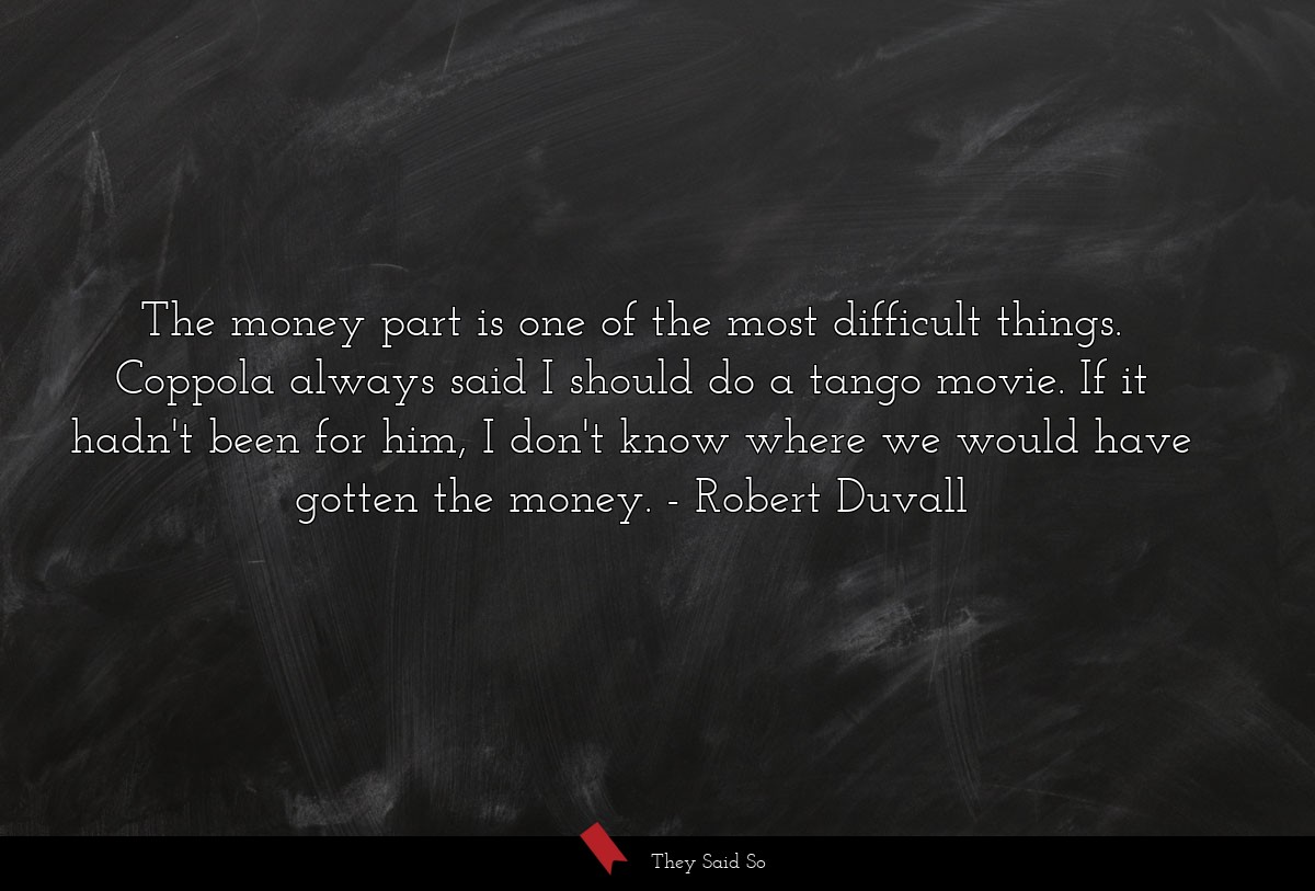 The money part is one of the most difficult... | Robert Duvall