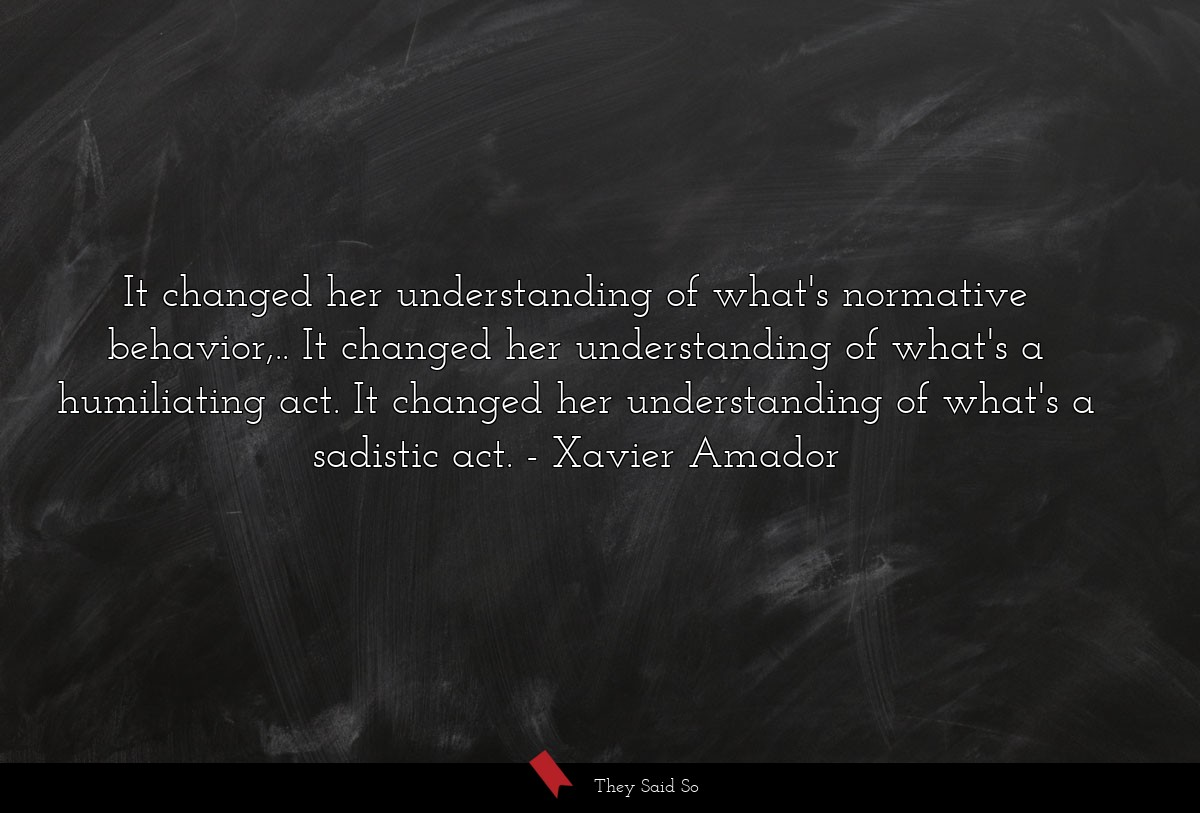 It changed her understanding of what's normative... | Xavier Amador