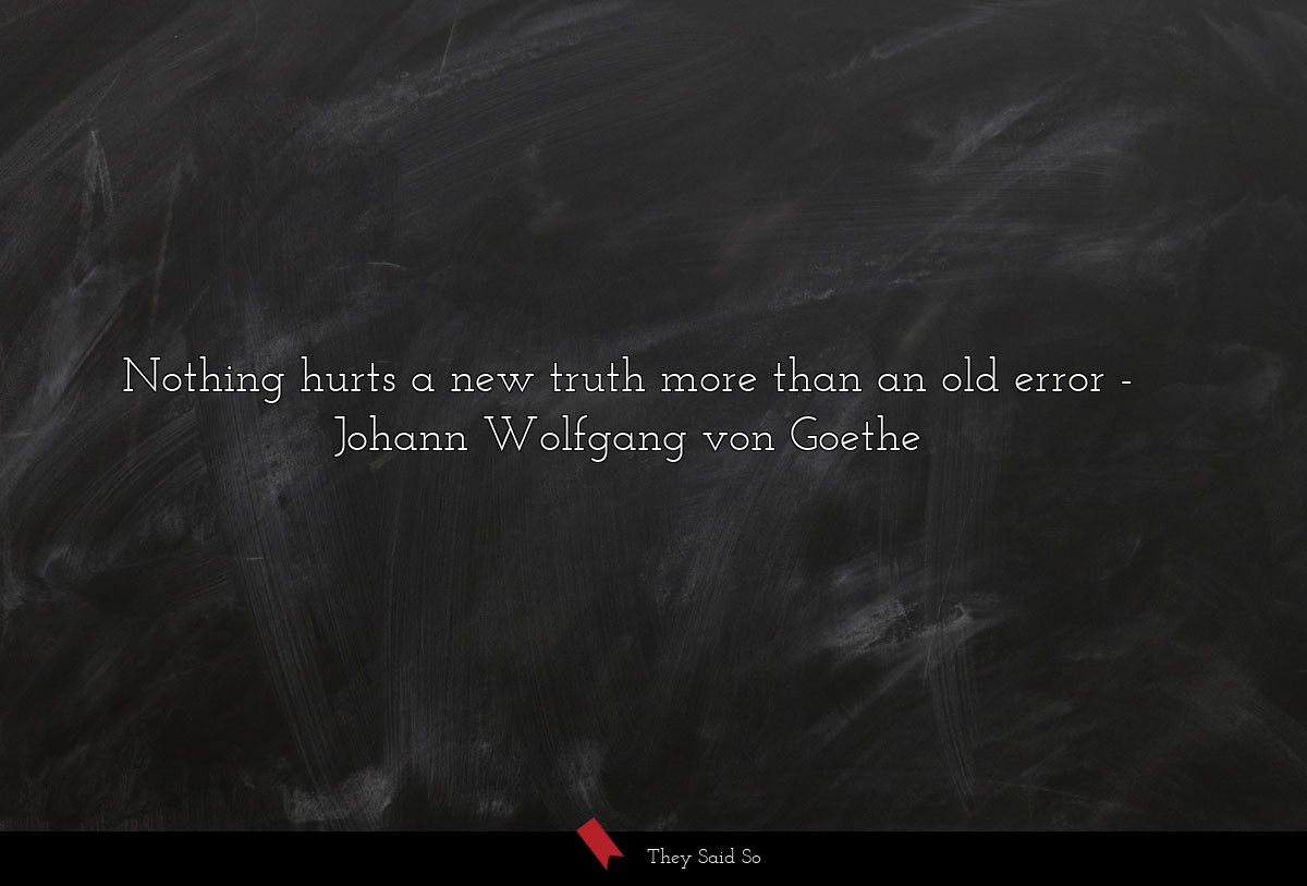 Nothing hurts a new truth more than an old error... | Johann Wolfgang von Goethe