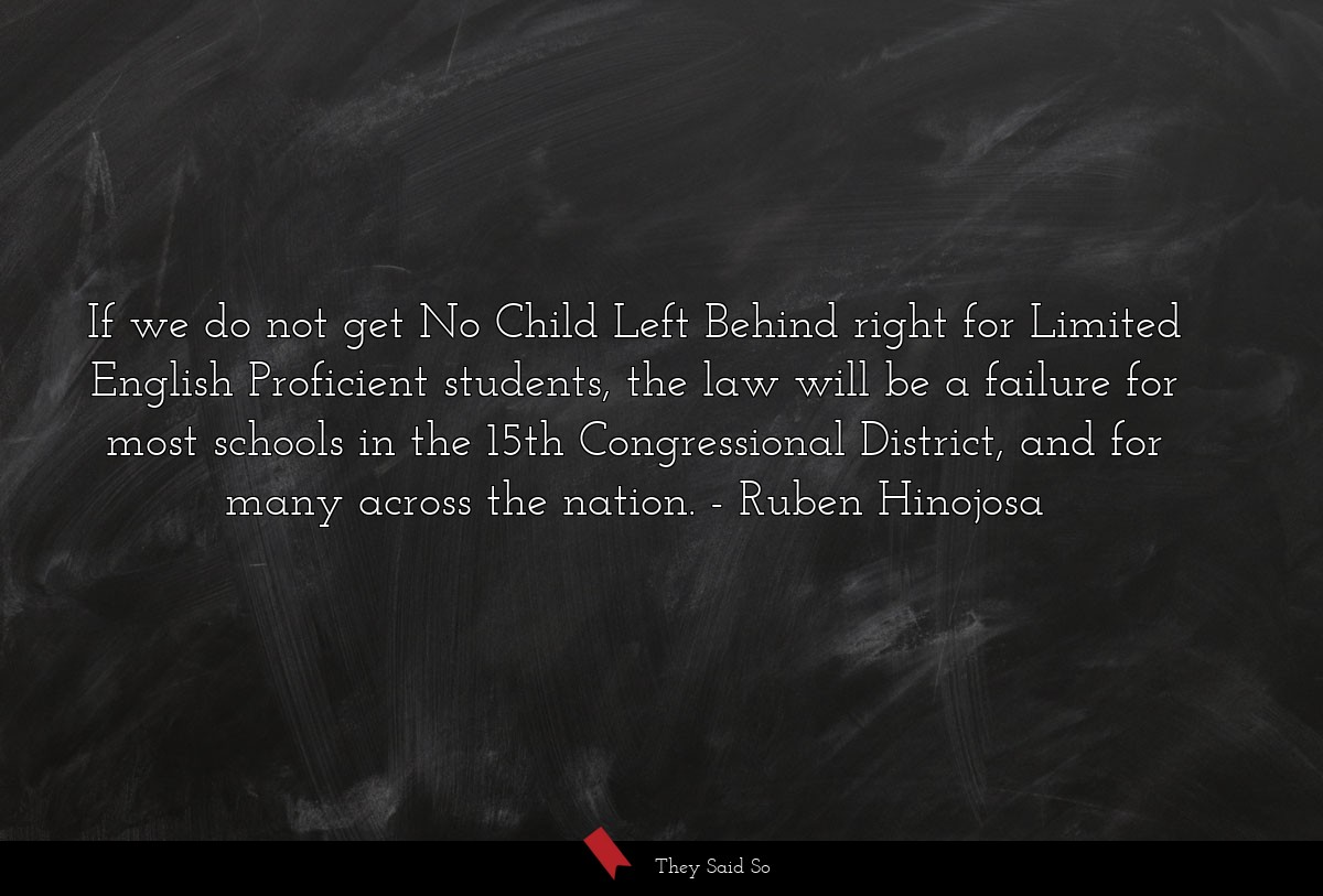 If we do not get No Child Left Behind right for... | Ruben Hinojosa