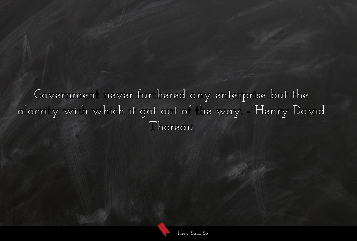 Government never furthered any enterprise but the... | Henry David Thoreau