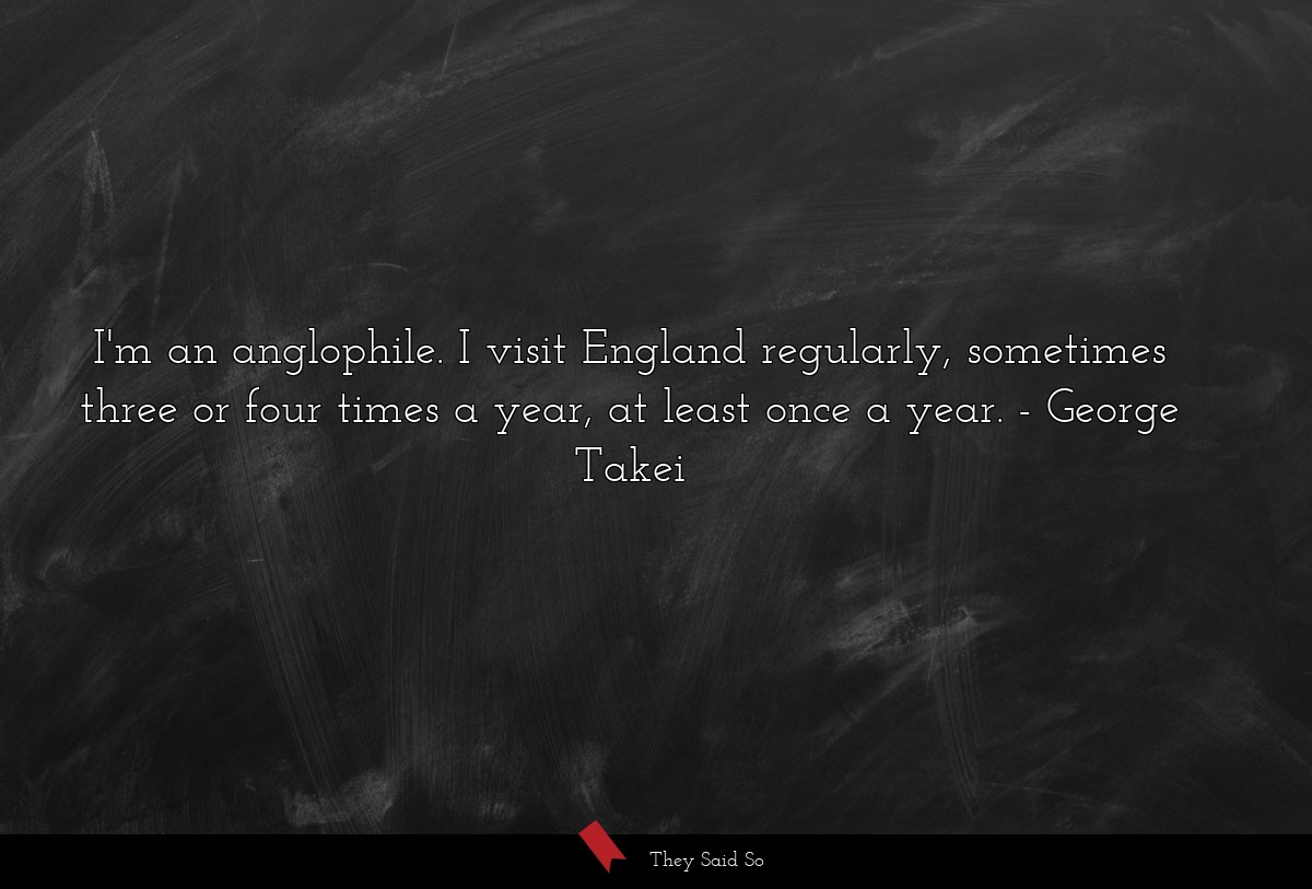 I'm an anglophile. I visit England regularly,... | George Takei