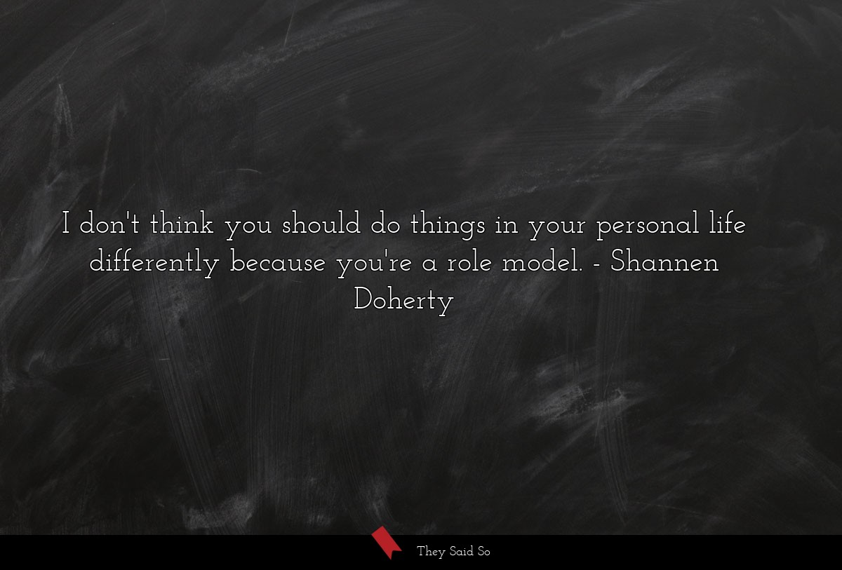 I don't think you should do things in your... | Shannen Doherty