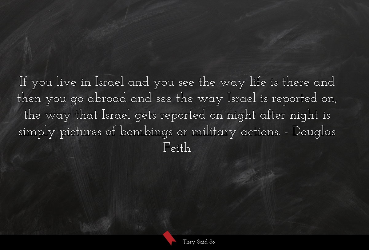 If you live in Israel and you see the way life is... | Douglas Feith