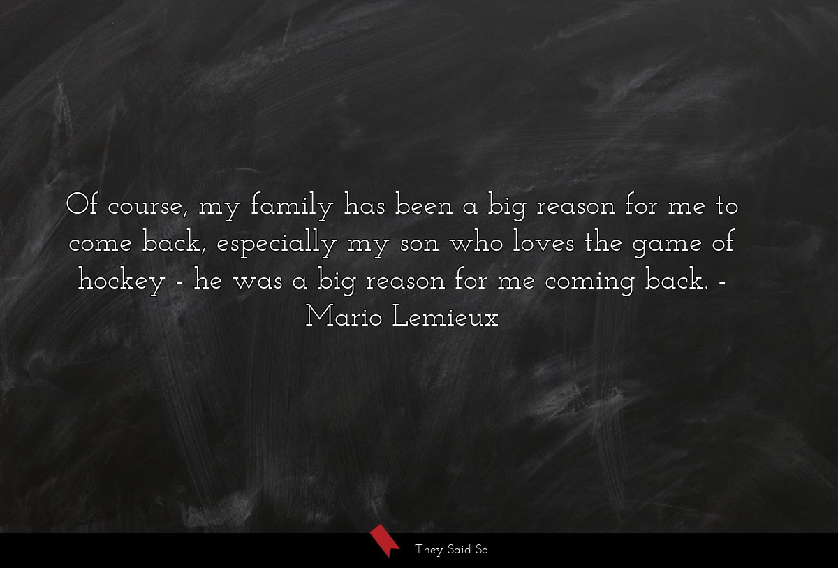 Of course, my family has been a big reason for me... | Mario Lemieux
