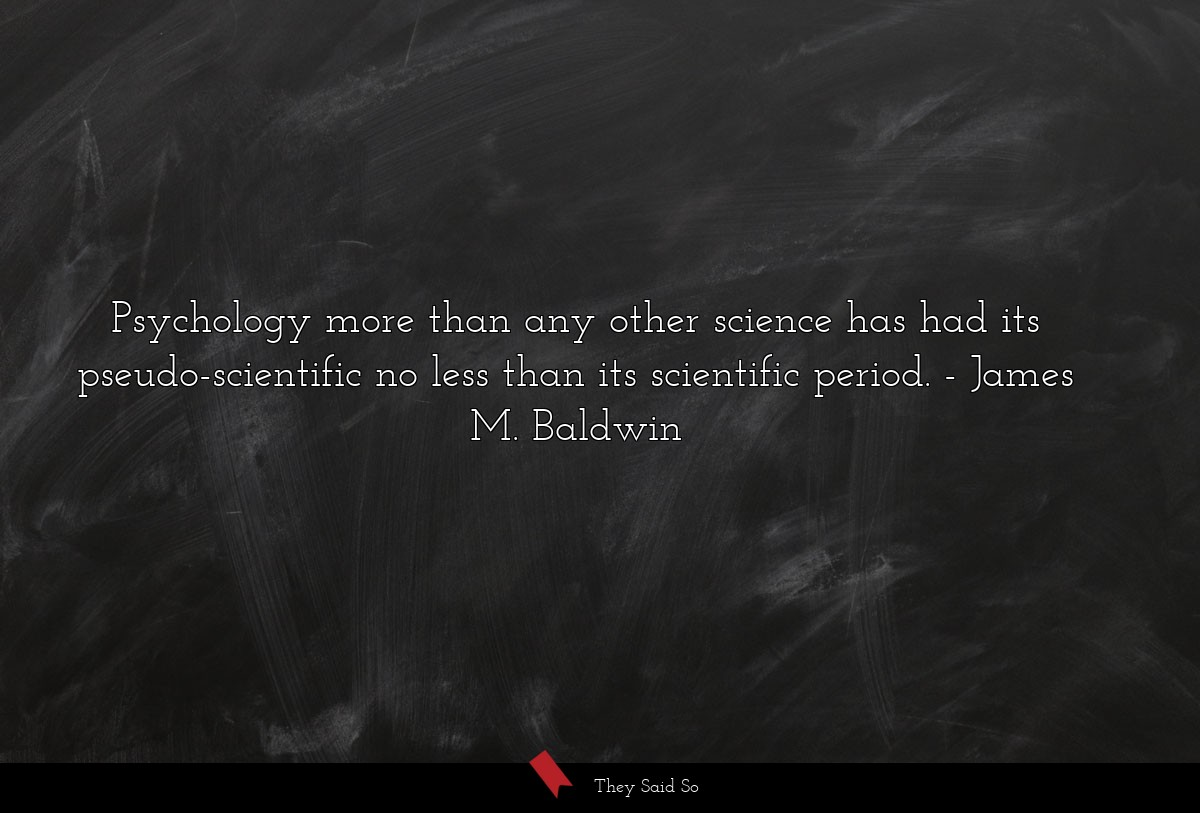 Psychology more than any other science has had... | James M. Baldwin