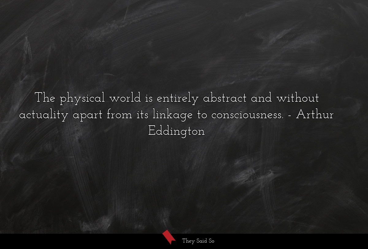 The physical world is entirely abstract and... | Arthur Eddington
