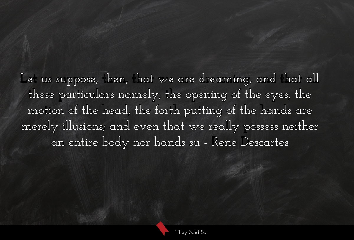 Let us suppose, then, that we are dreaming, and... | Rene Descartes