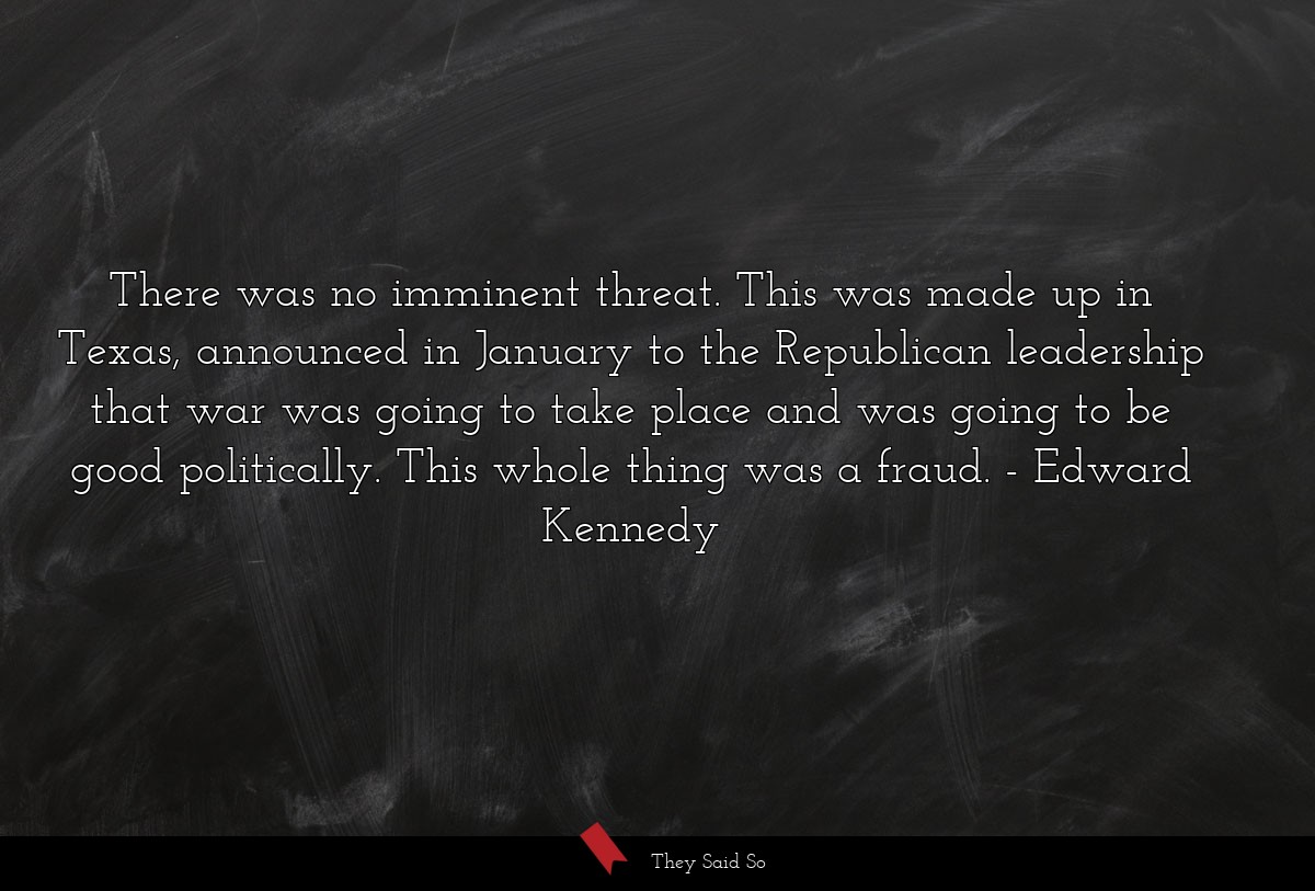 There was no imminent threat. This was made up in... | Edward Kennedy