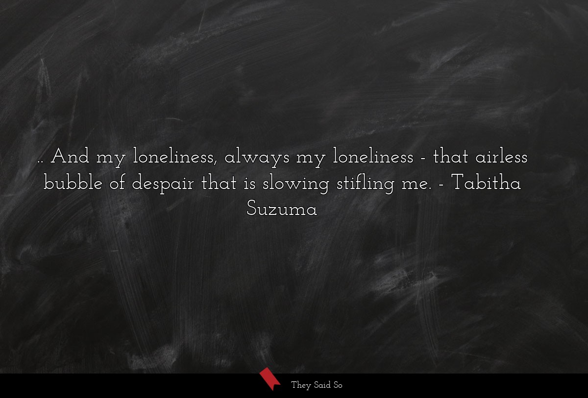 ...and my loneliness, always my loneliness - that... | Tabitha Suzuma