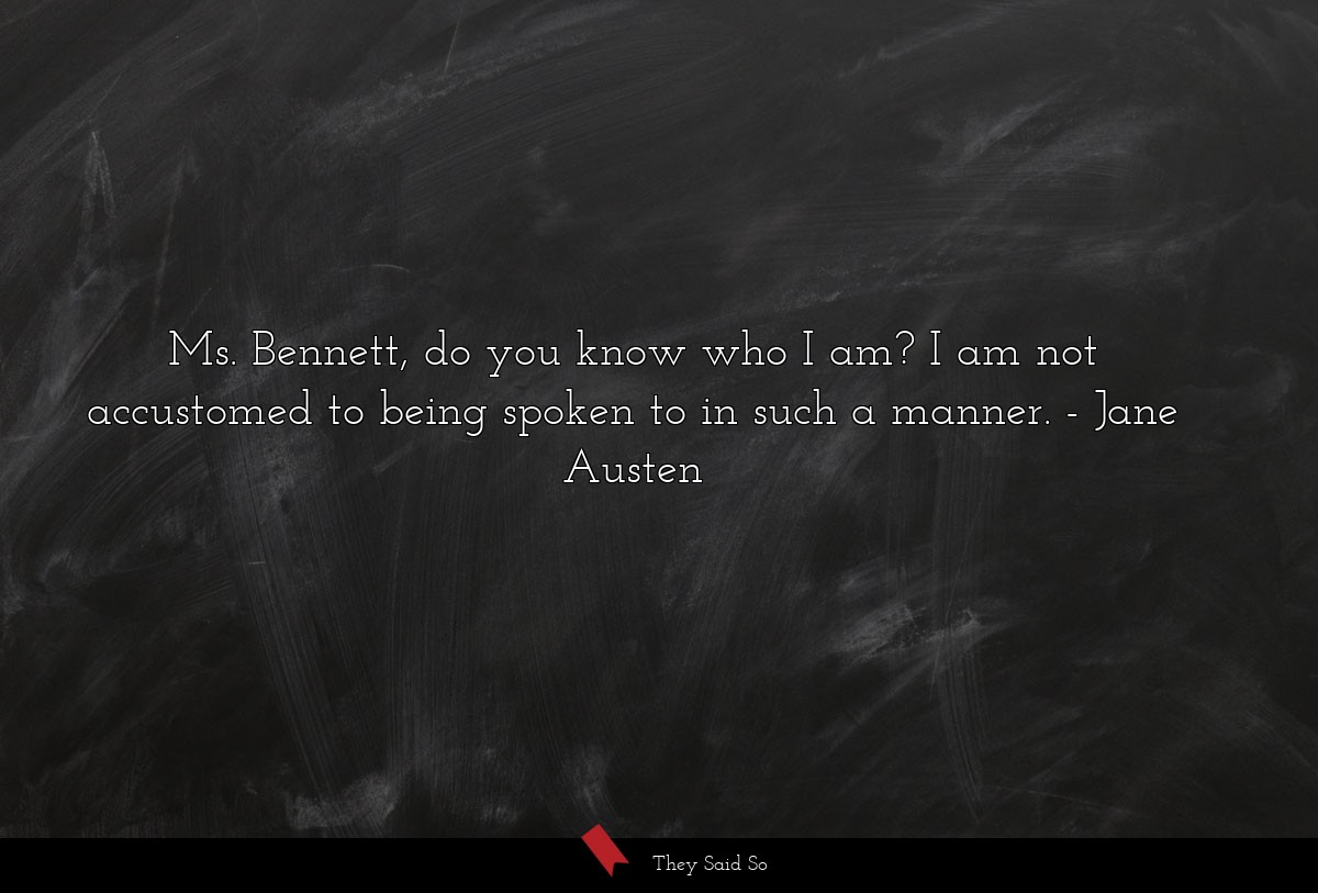 Ms. Bennett, do you know who I am? I am not... | Jane Austen