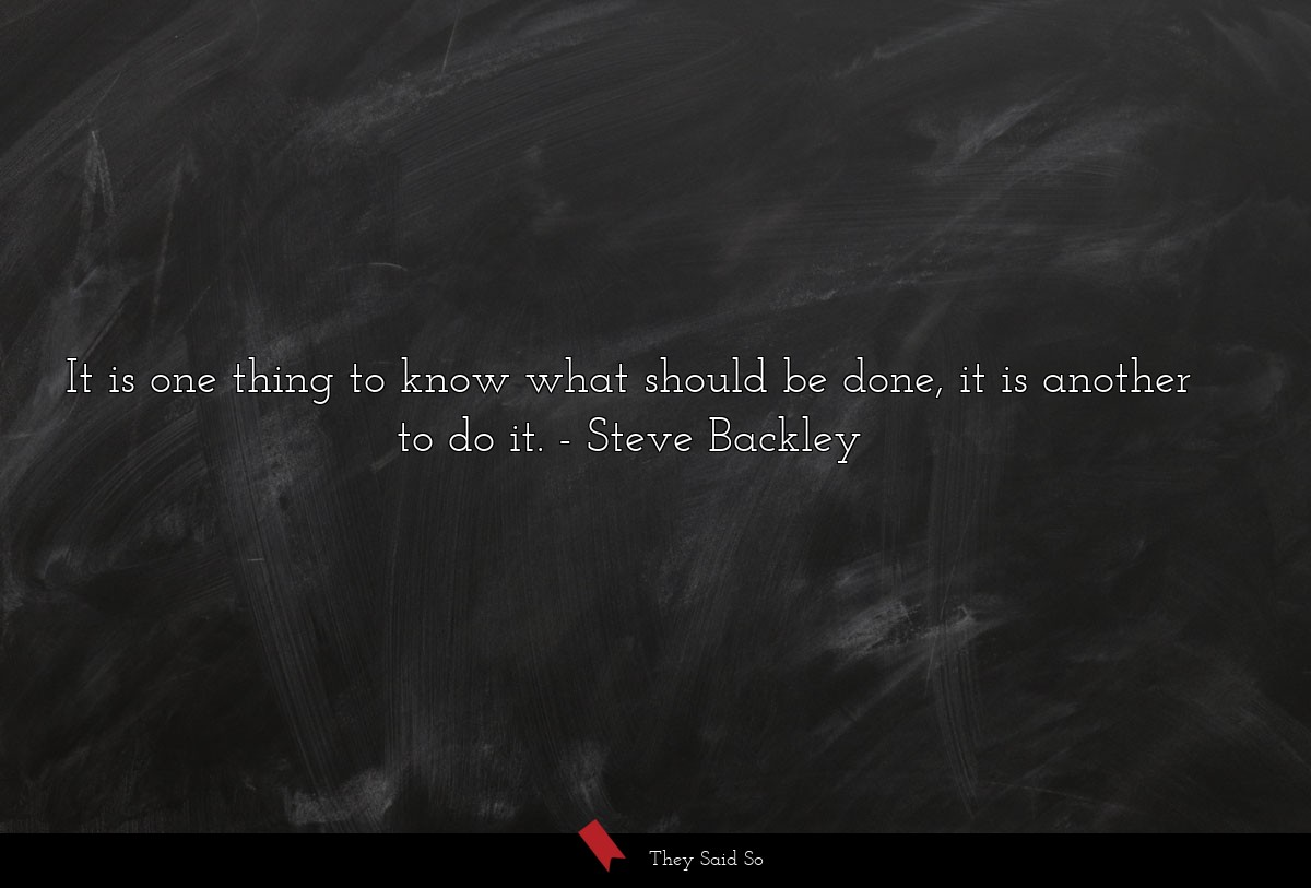 It is one thing to know what should be done, it... | Steve Backley